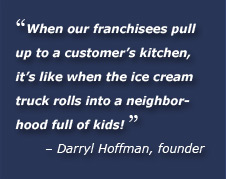 When our franchisees pull up to a customer's kitchen, it's like when the ice cream truck rolls into a neighborhood full of kids. Darryl Hoffman, founder