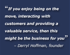 If you enjoy being on the move, interacting with customers and providing a valuable service, then this might be the business for you. Darryl Hoffman, founder