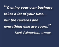 Owning your own business takes a lot of your time... but the rewards and everything else are yours. Kent Palmerton